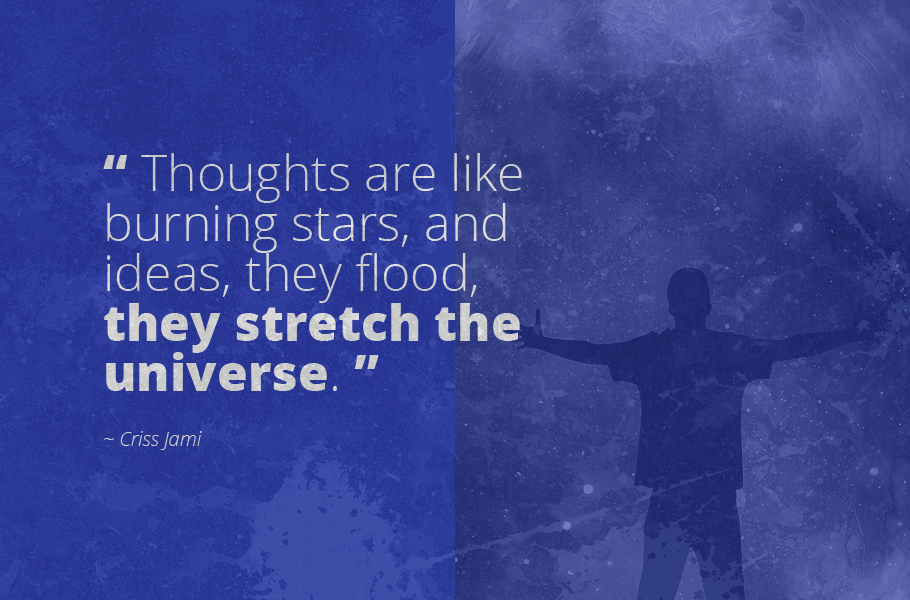 """Thoughts are like burning stars, and ideas, they flood, they stretch the universe."", Criss Jami"