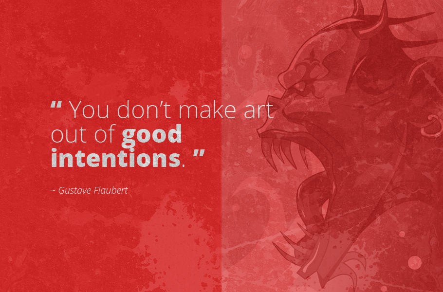 """You don't make art out of good intentions."", Gustave Flaubert"
