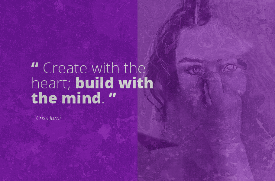 """Create with the heart; build with the mind."", Criss Jami"