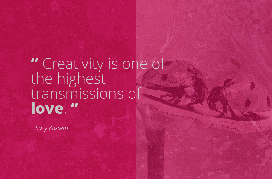 """Creativity is one of the highest transmissions of love."", Suzy Kassem"