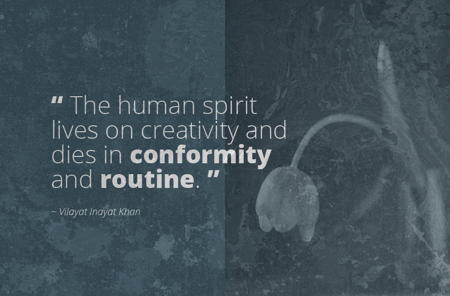 """The human spirit lives on creativity and dies in conformity and routine."", Vilayat Inayat Khan"