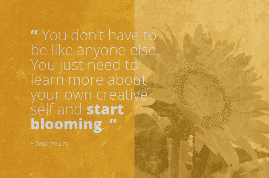 """""""You don't have to be like anyone else. You just need to learn more about your own creative self and start blooming."""", Deborah Day"""
