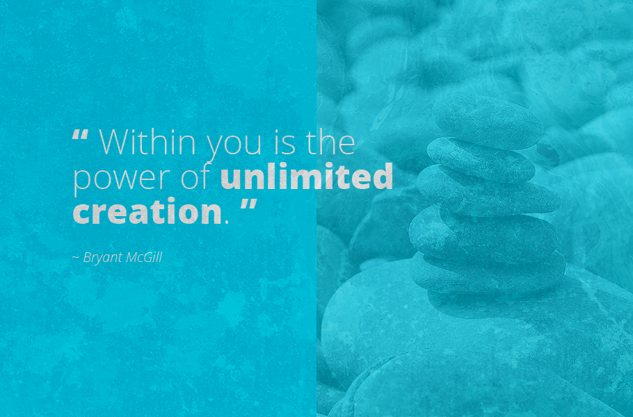 """Within you is the power of unlimited creation."", Bryant McGill"