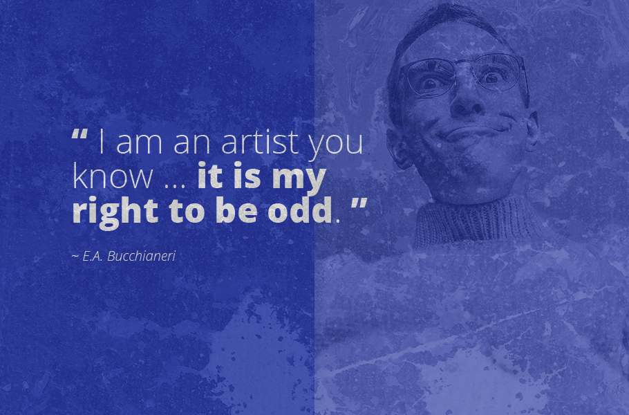 """I am an artist you know ... it is my right to be odd."", E.A. Bucchianeri"