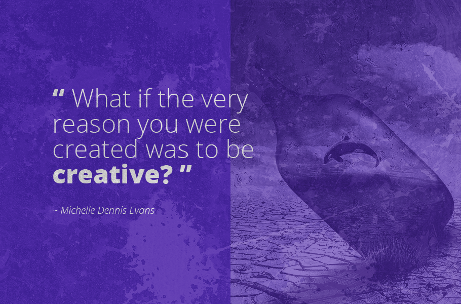 """What if the very reason you were created was to be creative?"", Michelle Dennis Evans"