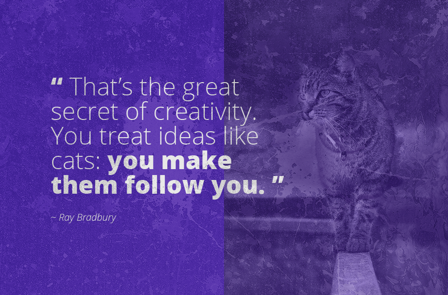 """That's the great secret of creativity. You treat ideas like cats: you make them follow you."", Ray Bradbury"