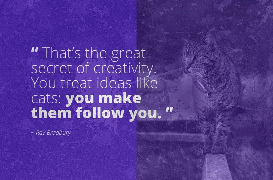 """That's the great secret of creativity. You treat ideas like cats: you make them follow you."", Ray Bradbury"