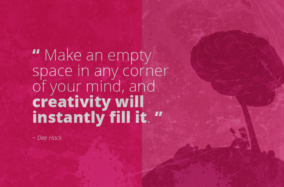 """Make an empty space in any corner of your mind, and creativity will instantly fill it."", Dee Hock"