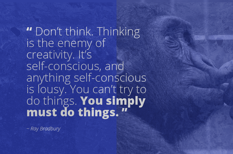 """Don't think. Thinking is the enemy of creativity. It's self-conscious, and anything self-conscious is lousy. You can't try to do things. You simply must do things."", Ray Bradbury"