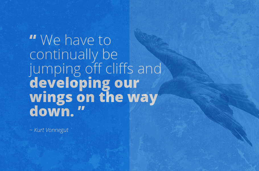 """We have to continually be jumping off cliffs and developing our wings on the way down."", Kurt Vonnegut"