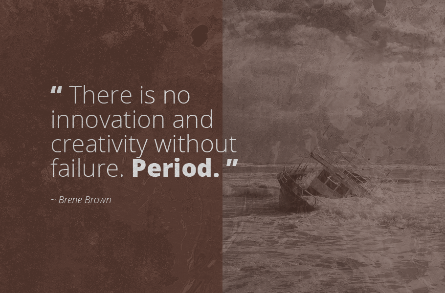 """""""There is no innovation and creativity without failure. Period."""", Brene Brown"""