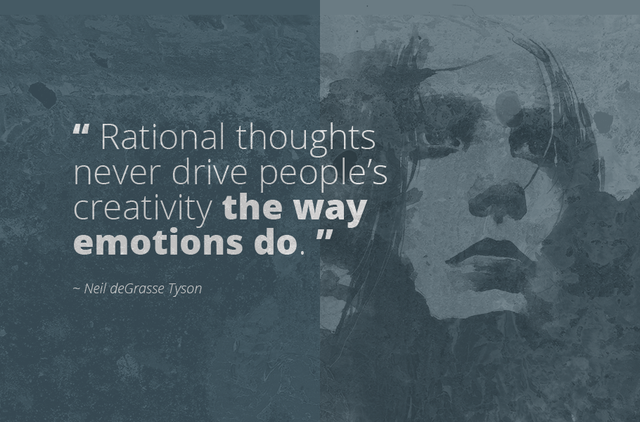 """Rational thoughts never drive people's creativity the way emotions do."", Neil deGrasse Tyson"