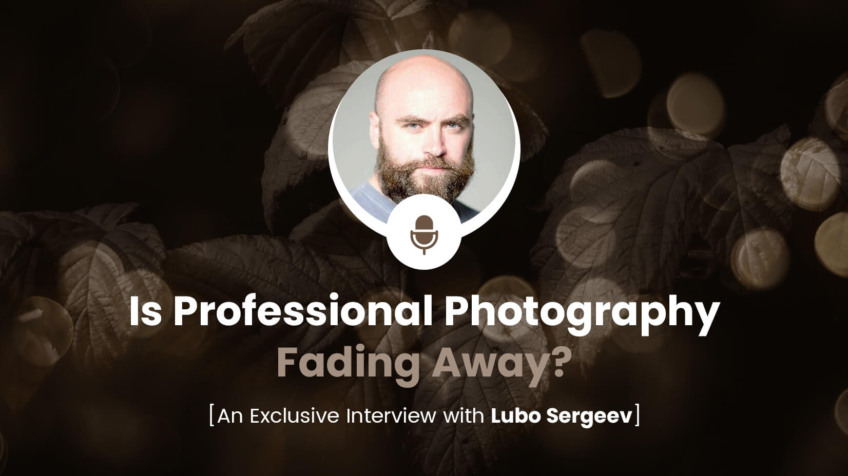 Is Professional Photography Fading Away? An Exclusive Interview with Lubo Sergeev