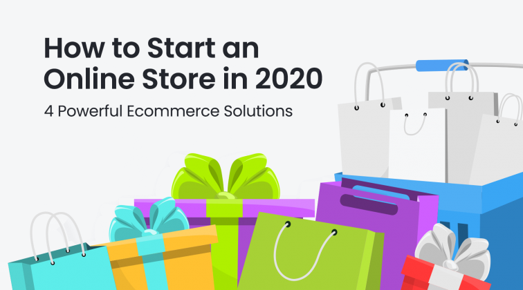 How to Start an Online Store in 2020 4 Powerful Ecommerce Solutions