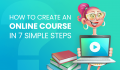 How to Create an Online Course in 7 Simple Steps