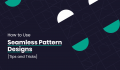 How to Use Seamless Patterns in Your Designs [Tips and Tricks]